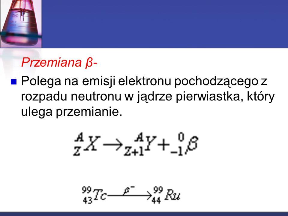 Przemiana β- Polega na emisji elektronu pochodzącego z rozpadu neutronu w jądrze pierwiastka, który ulega przemianie.