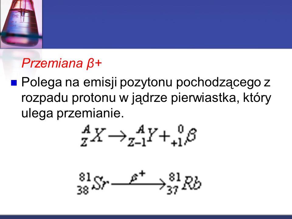Przemiana β+ Polega na emisji pozytonu pochodzącego z rozpadu protonu w jądrze pierwiastka, który ulega przemianie.