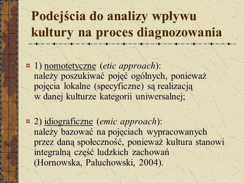 Podejścia do analizy wpływu kultury na proces diagnozowania 1) nomotetyczne (etic approach): należy poszukiwać pojęć ogólnych, ponieważ pojęcia lokaln