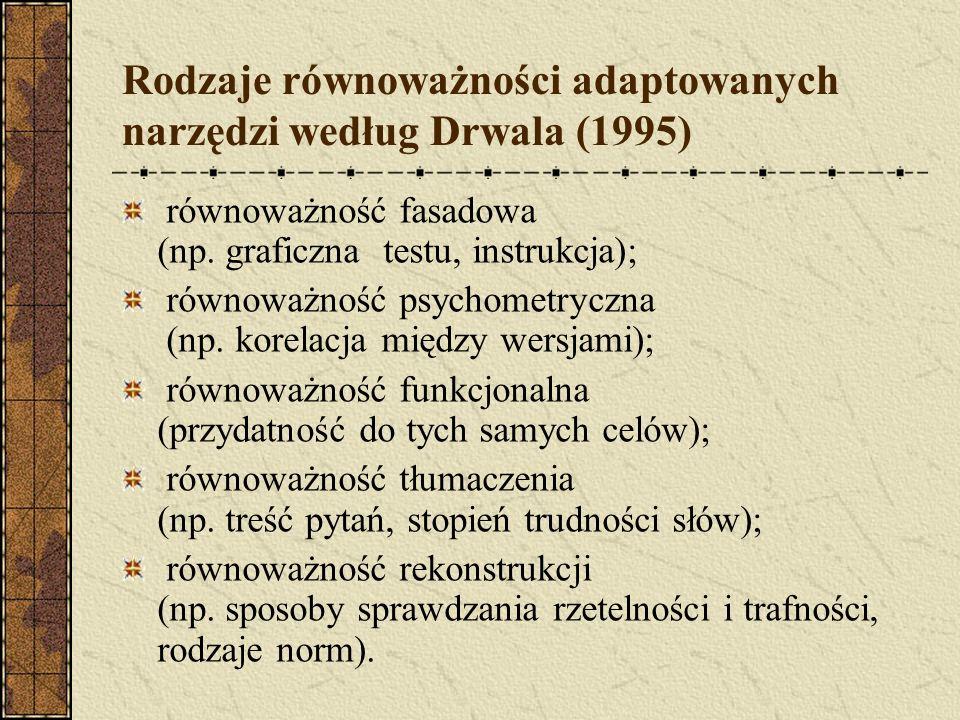 Rodzaje równoważności adaptowanych narzędzi według Drwala (1995) równoważność fasadowa (np. graficzna testu, instrukcja); równoważność psychometryczna