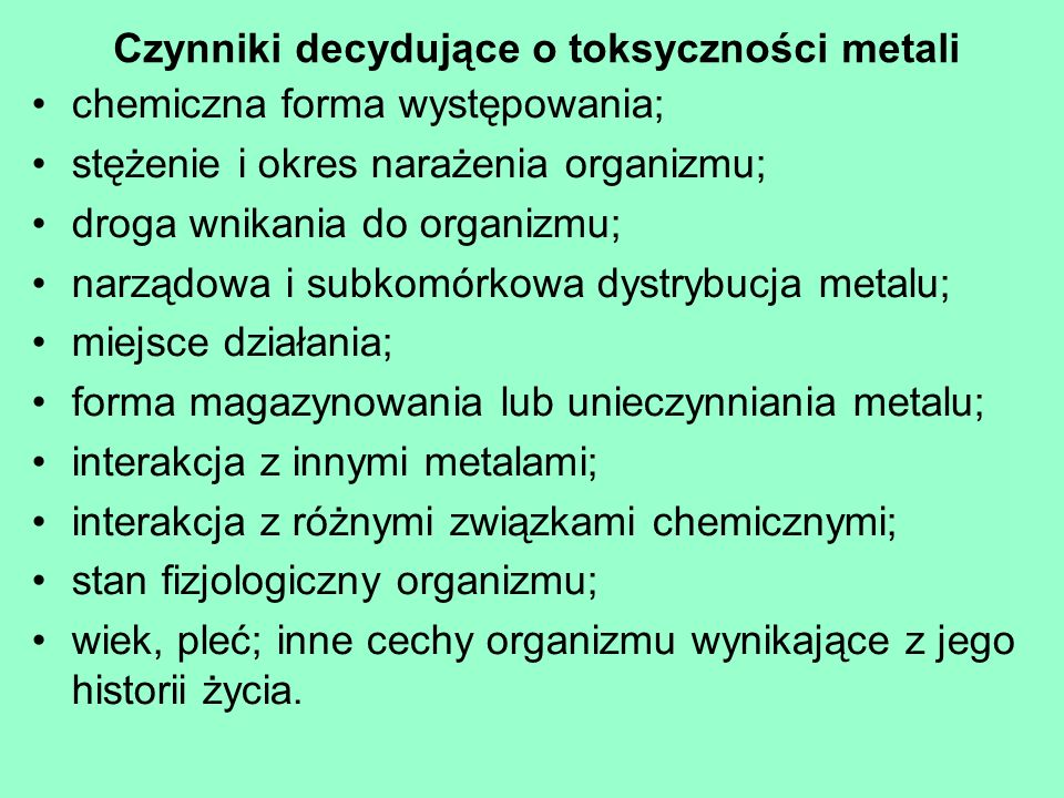 Czynniki decydujące o toksyczności metali chemiczna forma występowania; stężenie i okres narażenia organizmu; droga wnikania do organizmu; narządowa i