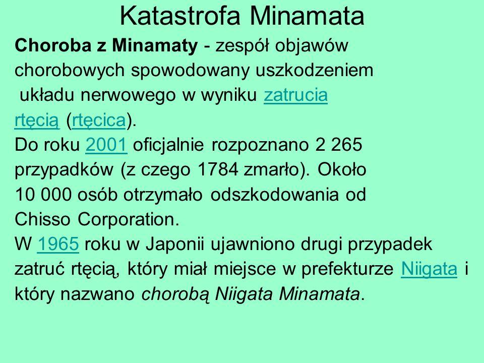Katastrofa Minamata Choroba z Minamaty - zespół objawów chorobowych spowodowany uszkodzeniem układu nerwowego w wyniku zatruciazatrucia rtęciąrtęcią (