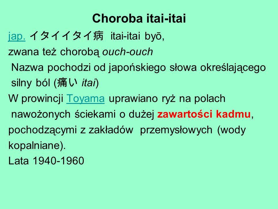 Choroba itai-itai jap.jap. itai-itai byō, zwana też chorobą ouch-ouch Nazwa pochodzi od japońskiego słowa określającego silny ból ( itai) W prowincji