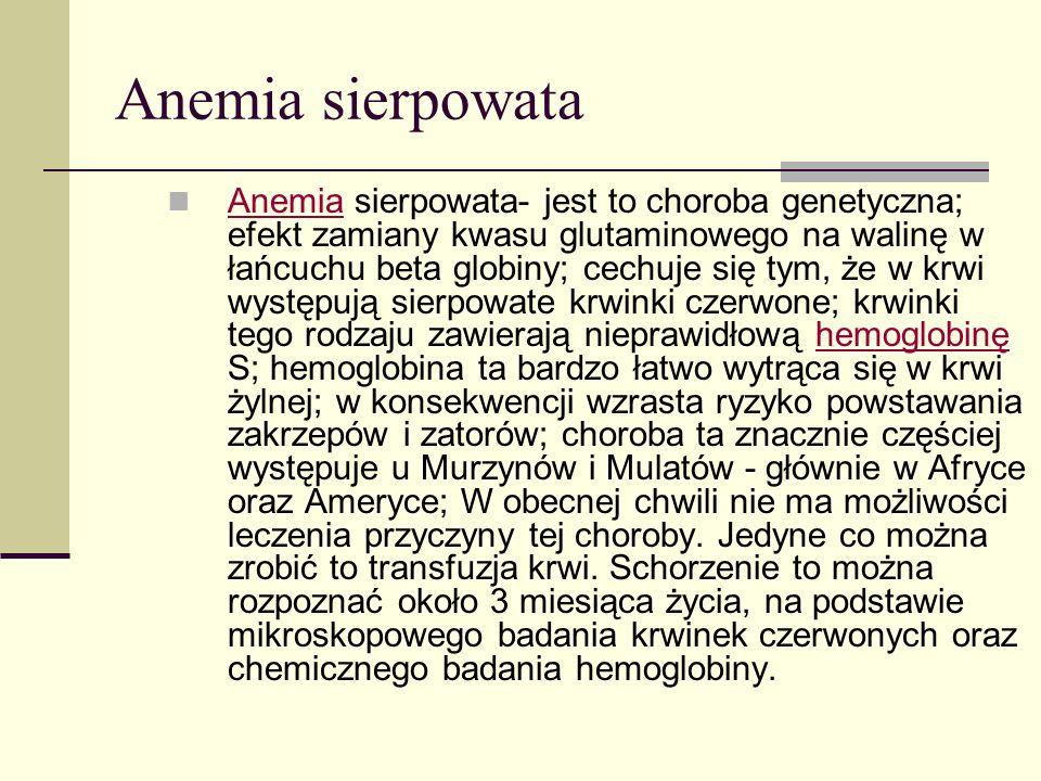 Anemia sierpowata Anemia sierpowata- jest to choroba genetyczna; efekt zamiany kwasu glutaminowego na walinę w łańcuchu beta globiny; cechuje się tym,