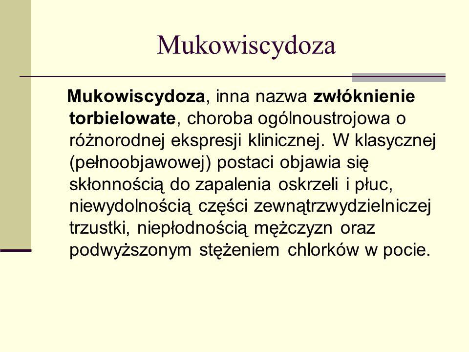 Mukowiscydoza Mukowiscydoza, inna nazwa zwłóknienie torbielowate, choroba ogólnoustrojowa o różnorodnej ekspresji klinicznej. W klasycznej (pełnoobjaw