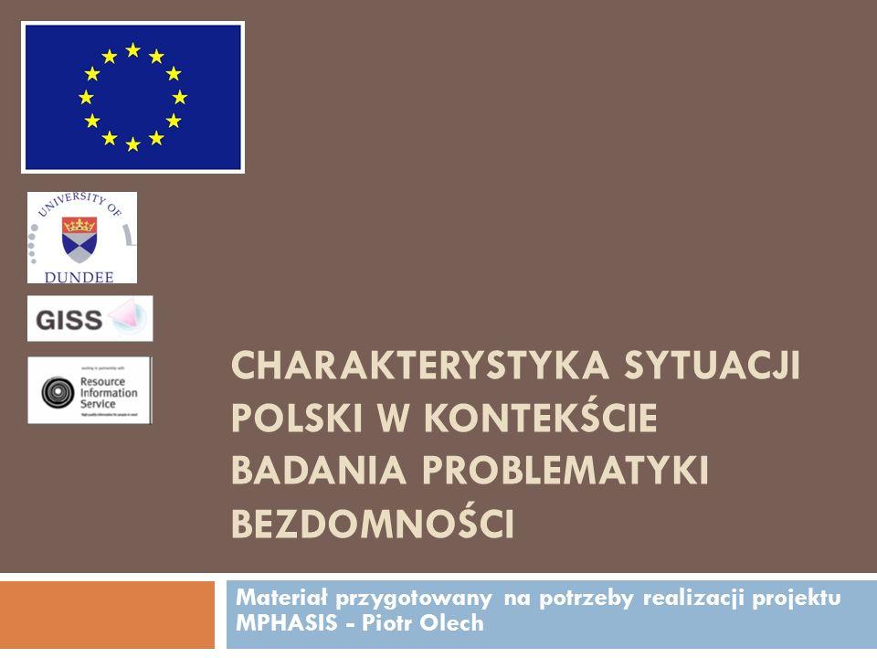 CHARAKTERYSTYKA SYTUACJI POLSKI W KONTEKŚCIE BADANIA PROBLEMATYKI BEZDOMNOŚCI Materiał przygotowany na potrzeby realizacji projektu MPHASIS - Piotr Ol