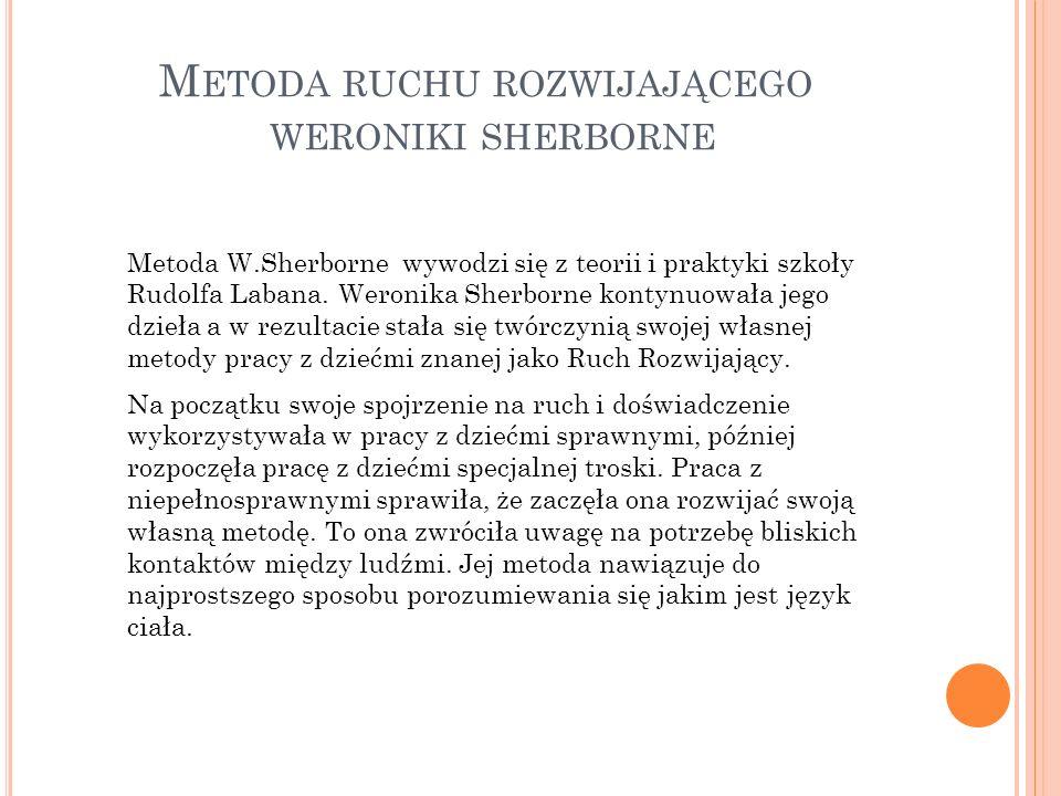 M ETODA RUCHU ROZWIJAJĄCEGO WERONIKI SHERBORNE Metoda W.Sherborne wywodzi się z teorii i praktyki szkoły Rudolfa Labana. Weronika Sherborne kontynuowa