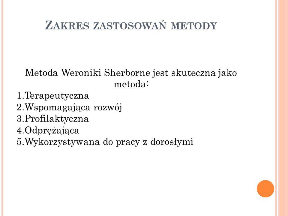Z AKRES ZASTOSOWAŃ METODY Metoda Weroniki Sherborne jest skuteczna jako metoda: 1.Terapeutyczna 2.Wspomagająca rozwój 3.Profilaktyczna 4.Odprężająca 5