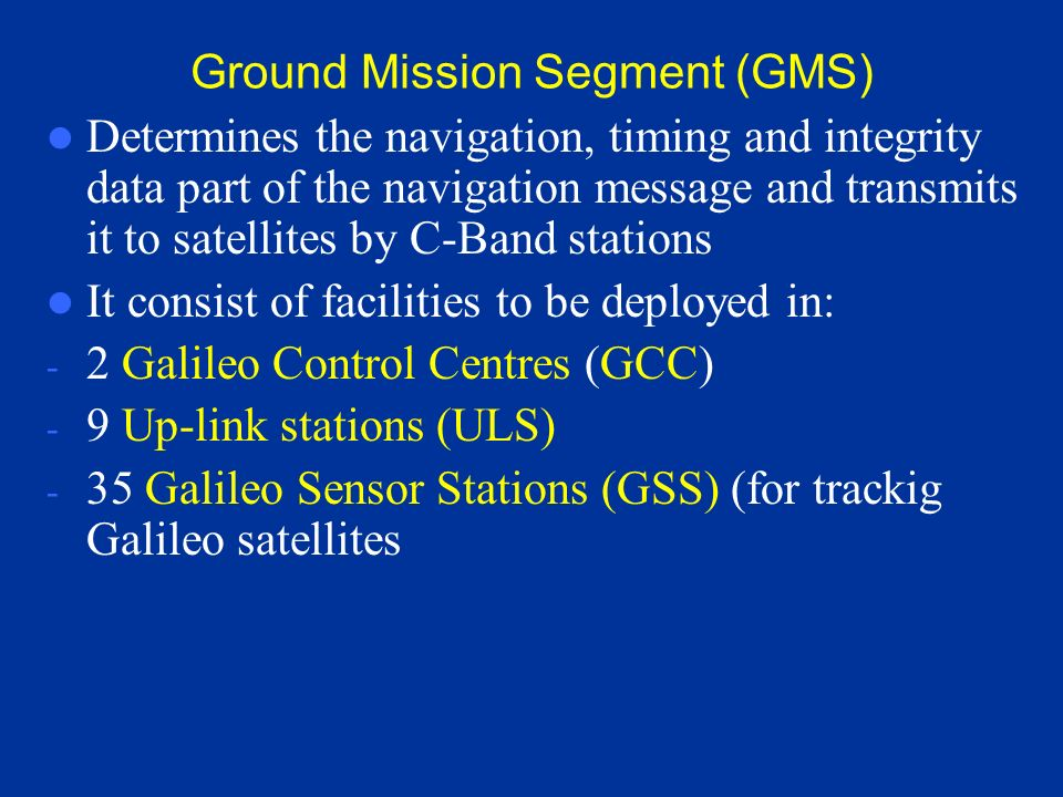 Ground Control Segment (GCS) To support the management and control of the satellite constellation (monitoring of satellites) Consists of: - 2 Galileo
