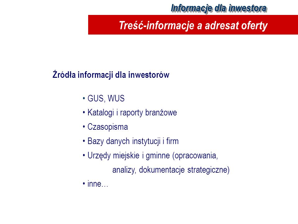 Źródła informacji dla inwestorów GUS, WUS Katalogi i raporty branżowe Czasopisma Bazy danych instytucji i firm Urzędy miejskie i gminne (opracowania,