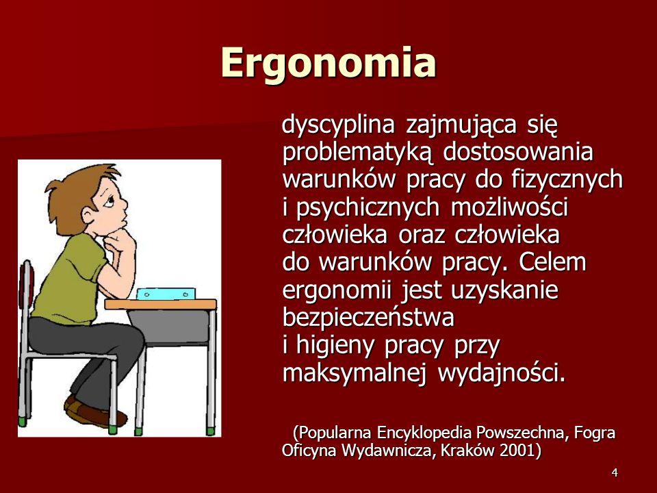 4 Ergonomia dyscyplina zajmująca się problematyką dostosowania warunków pracy do fizycznych i psychicznych możliwości człowieka oraz człowieka do waru