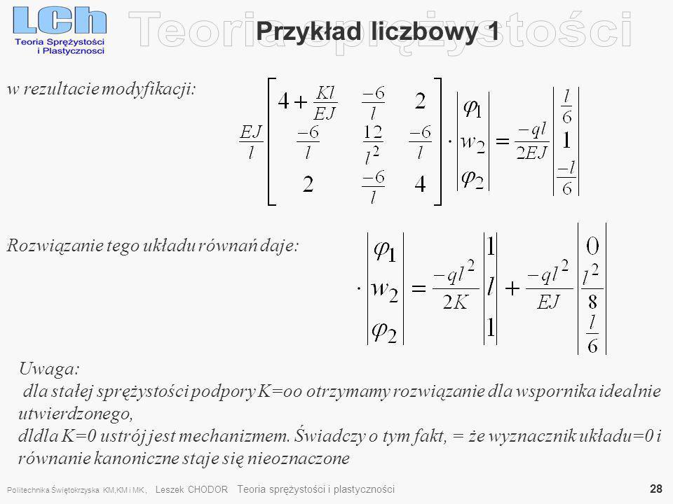 Przykład liczbowy 1, w rezultacie modyfikacji: Rozwiązanie tego układu równań daje: Uwaga: dla stałej sprężystości podpory K=oo otrzymamy rozwiązanie