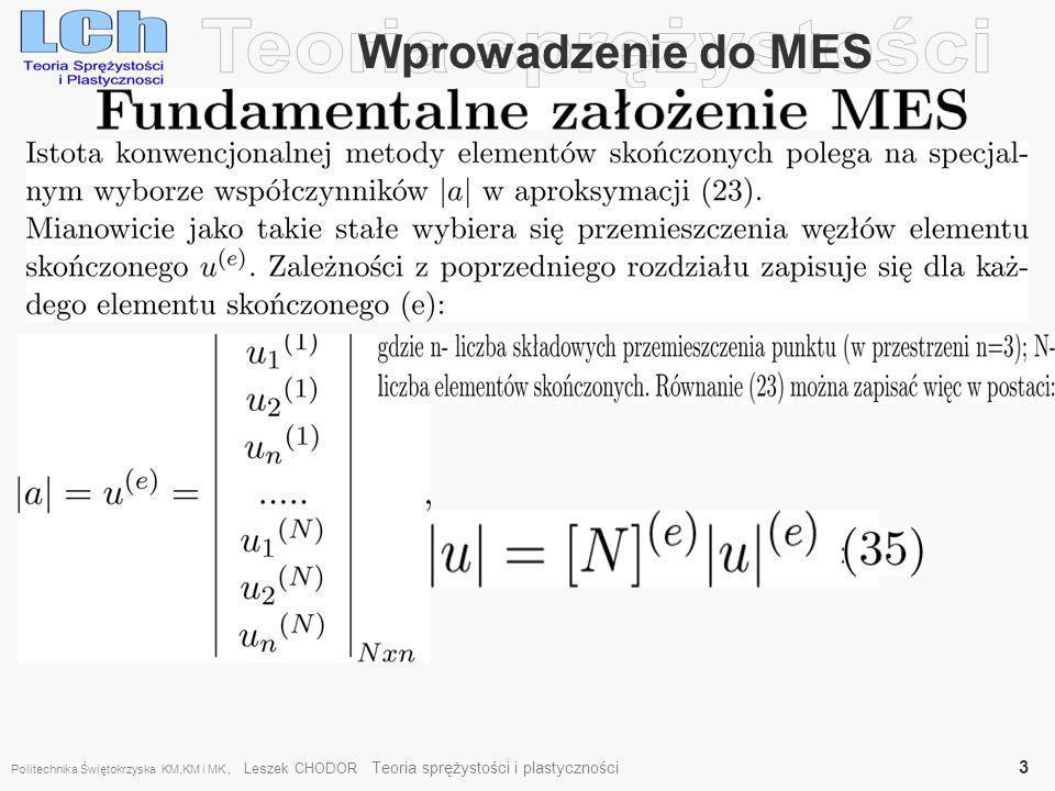 Przykład belki na sprężystym podłożu, (63) Zadanie 5 (pomocnicze) Określić wektor równoważników węzłowych dla elementu belki spoczywającej na sprężystym podłożu Winklera ze współczynnikiem sprężystości podłoża Z definicji sprężystego podłoża winklerowskiego, znamy jego odpór: Ponieważ Dla belki zginanej mamy Politechnika Świętokrzyska KM,KM i MK, Leszek CHODOR Teoria sprężystości i plastyczności 24