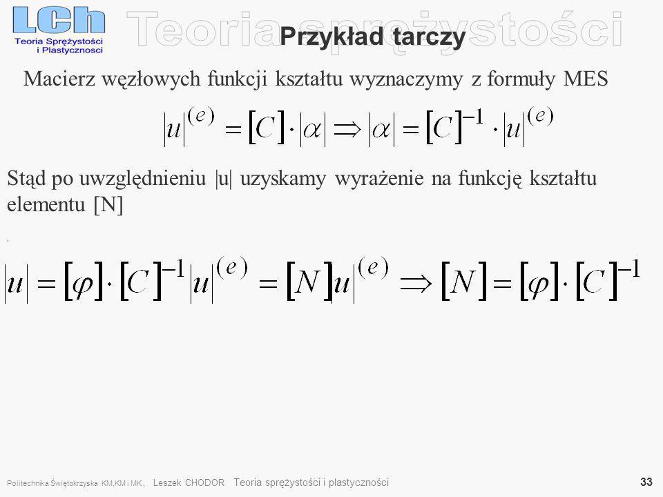 , Macierz węzłowych funkcji kształtu wyznaczymy z formuły MES Przykład tarczy Stąd po uwzględnieniu |u| uzyskamy wyrażenie na funkcję kształtu element