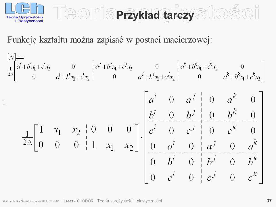, Przykład tarczy Funkcję kształtu można zapisać w postaci macierzowej:,, Politechnika Świętokrzyska KM,KM i MK, Leszek CHODOR Teoria sprężystości i p
