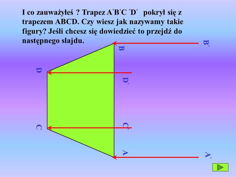 C B A D A B C D I co zauważyłeś ? Trapez A B C D pokrył się z trapezem ABCD. Czy wiesz jak nazywamy takie figury? Jeśli chcesz się dowiedzieć to przej