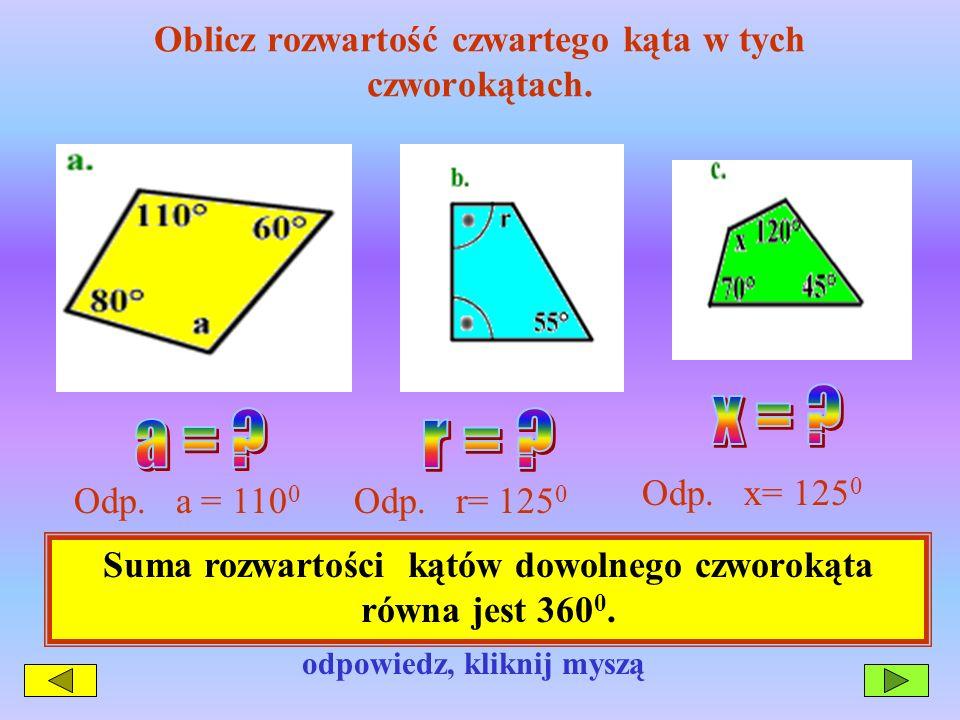Oblicz rozwartość czwartego kąta w tych czworokątach. Odp. a = 110 0 Odp. r= 125 0 Odp. x= 125 0 Jeśli chcesz uzyskać odpowiedz, kliknij myszą Suma ro