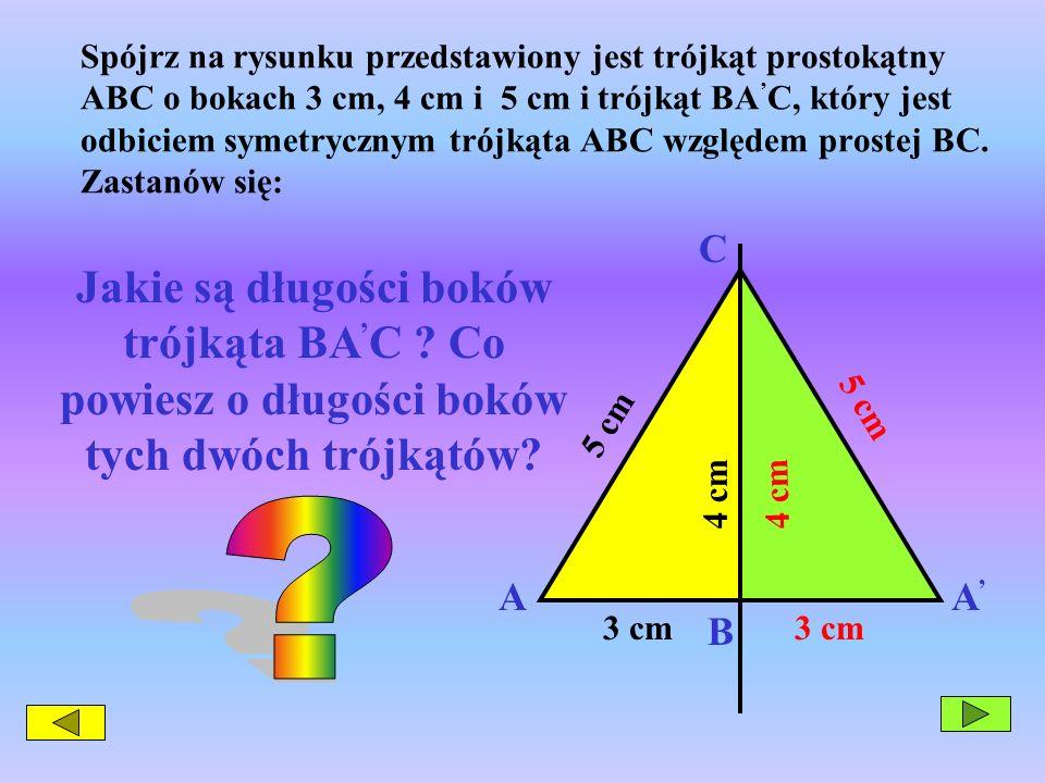 Spójrz na rysunku przedstawiony jest trójkąt prostokątny ABC o bokach 3 cm, 4 cm i 5 cm i trójkąt BA C, który jest odbiciem symetrycznym trójkąta ABC