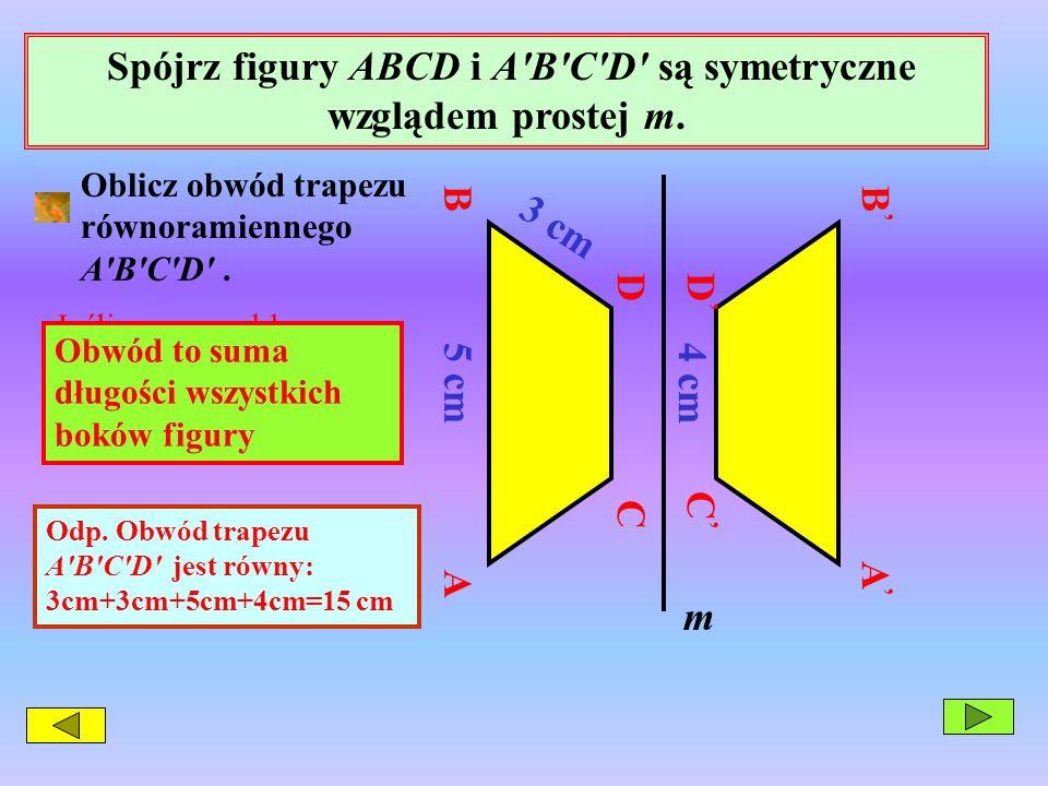 Spójrz figury ABCD i A'B'C'D' są symetryczne wzglądem prostej m. C D A B 5 cm 3 cm C D B A m 4 cm Oblicz obwód trapezu równoramiennego A'B'C'D'. Jeśli