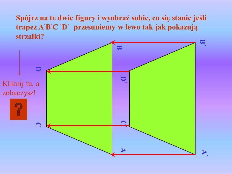 C B A D A B C D Spójrz na te dwie figury i wyobraź sobie, co się stanie jeśli trapez A B C D przesuniemy w lewo tak jak pokazują strzałki? Kliknij tu,