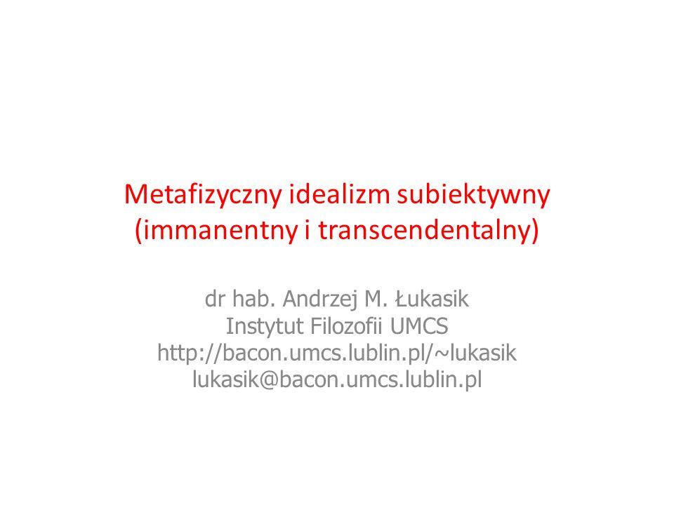 Metafizyczny idealizm subiektywny (immanentny i transcendentalny) dr hab. Andrzej M. Łukasik Instytut Filozofii UMCS http://bacon.umcs.lublin.pl/~luka