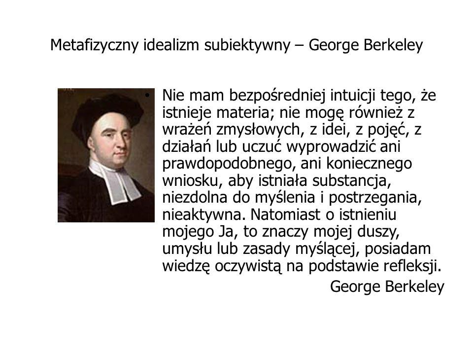Metafizyczny idealizm subiektywny – George Berkeley Nie mam bezpośredniej intuicji tego, że istnieje materia; nie mogę również z wrażeń zmysłowych, z