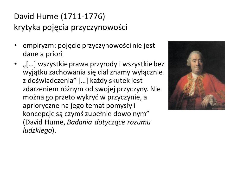 David Hume (1711-1776) krytyka pojęcia przyczynowości empiryzm: pojęcie przyczynowości nie jest dane a priori […] wszystkie prawa przyrody i wszystkie
