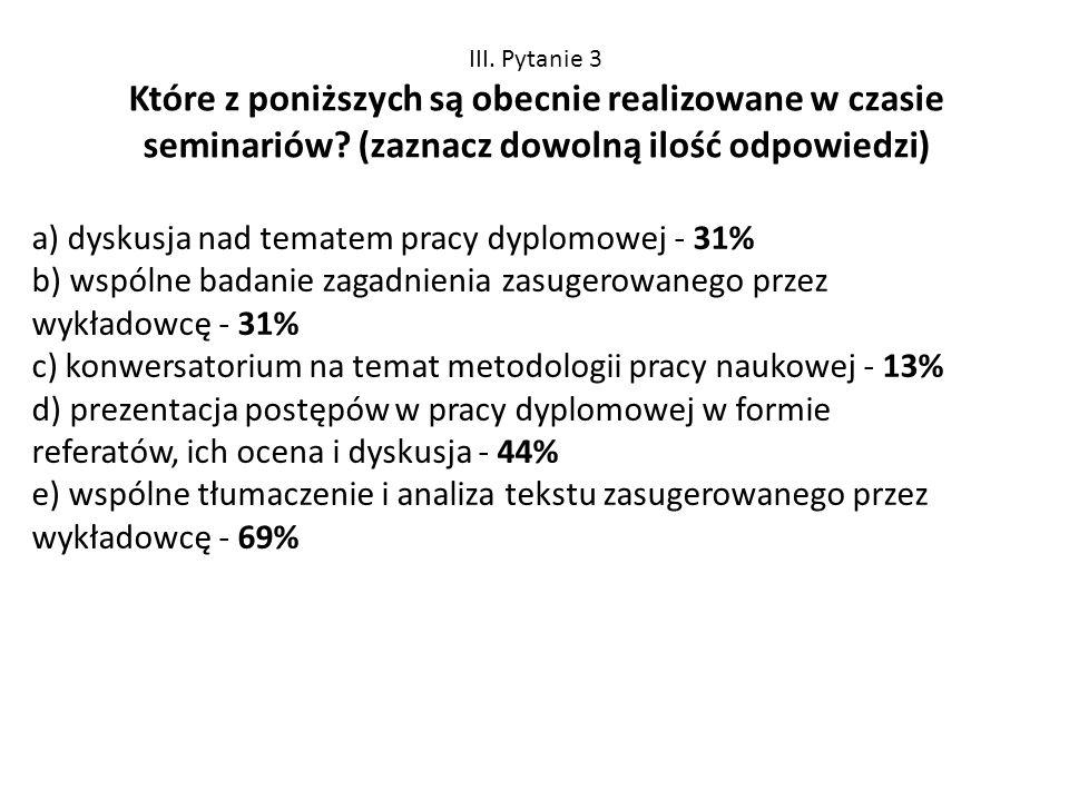III. Pytanie 3 Które z poniższych są obecnie realizowane w czasie seminariów? (zaznacz dowolną ilość odpowiedzi) a) dyskusja nad tematem pracy dyplomo