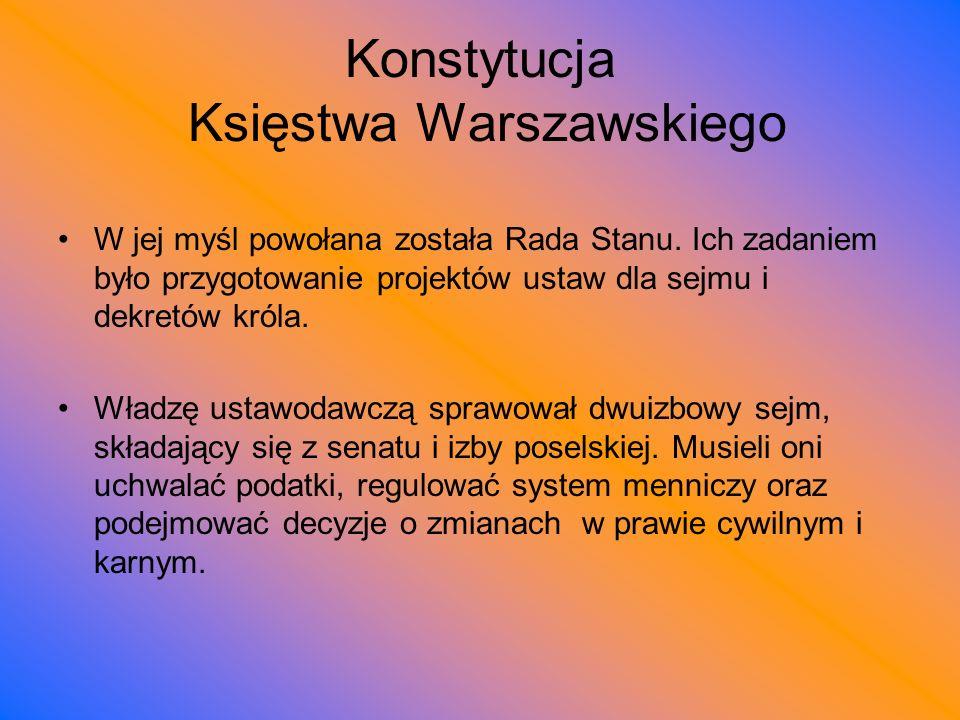 Konstytucja Księstwa Warszawskiego W jej myśl powołana została Rada Stanu. Ich zadaniem było przygotowanie projektów ustaw dla sejmu i dekretów króla.