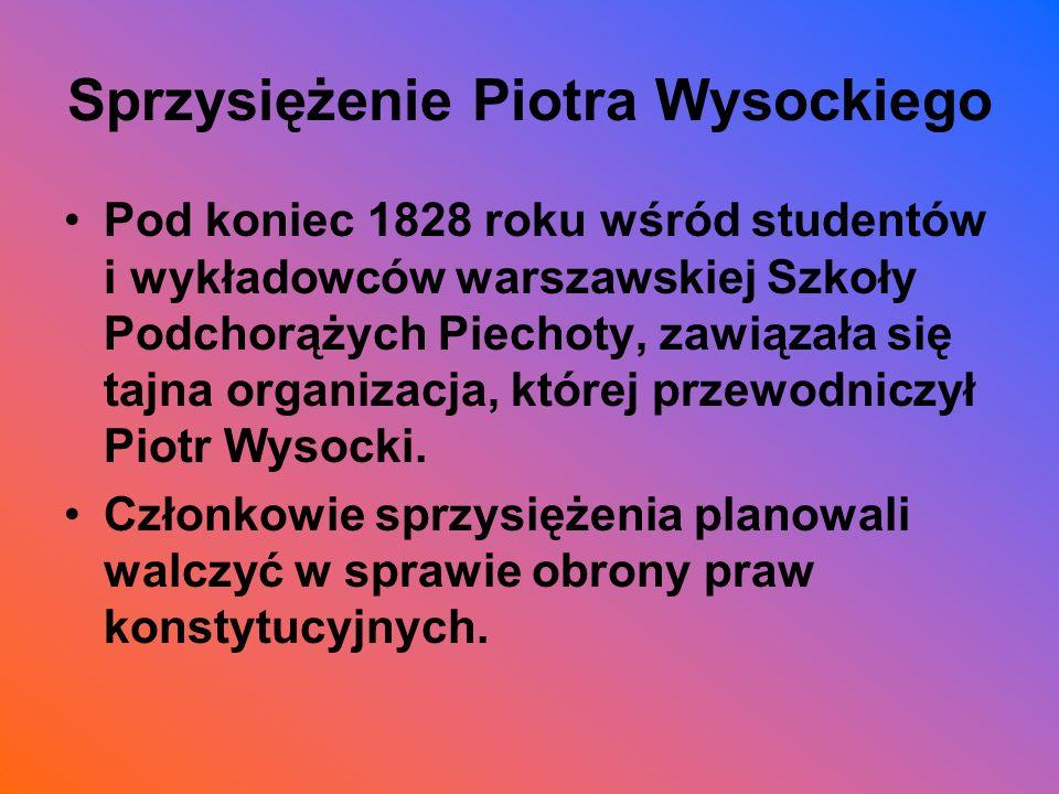 Sprzysiężenie Piotra Wysockiego Pod koniec 1828 roku wśród studentów i wykładowców warszawskiej Szkoły Podchorążych Piechoty, zawiązała się tajna orga