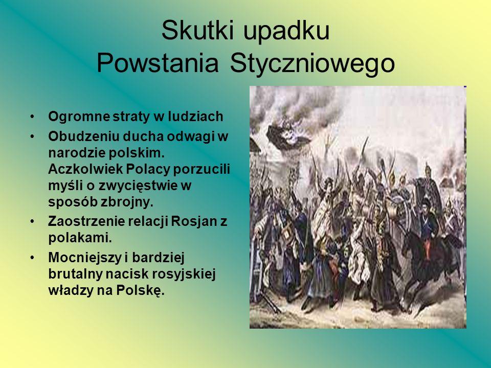Skutki upadku Powstania Styczniowego Ogromne straty w ludziach Obudzeniu ducha odwagi w narodzie polskim. Aczkolwiek Polacy porzucili myśli o zwycięst
