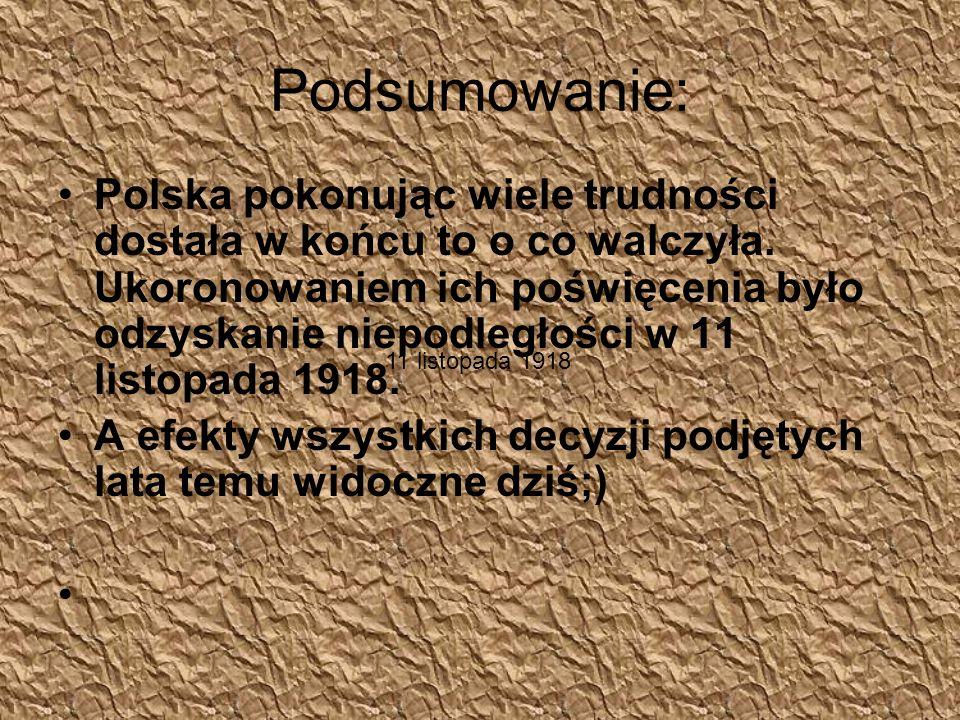 Podsumowanie: Polska pokonując wiele trudności dostała w końcu to o co walczyła. Ukoronowaniem ich poświęcenia było odzyskanie niepodległości w 11 lis