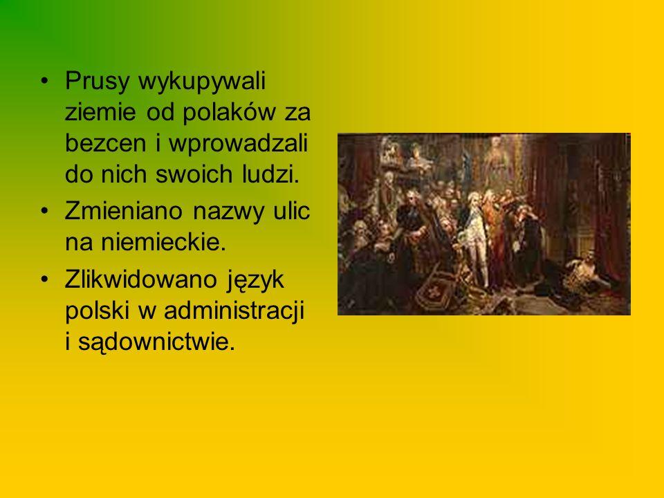 Prusy wykupywali ziemie od polaków za bezcen i wprowadzali do nich swoich ludzi. Zmieniano nazwy ulic na niemieckie. Zlikwidowano język polski w admin