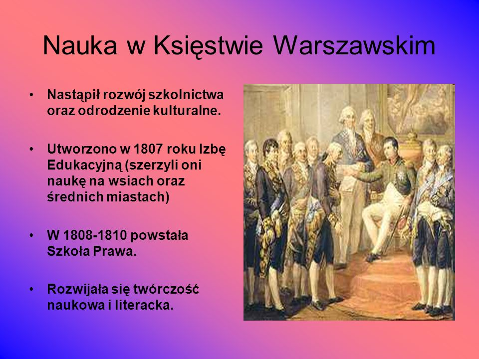 Nauka w Księstwie Warszawskim Nastąpił rozwój szkolnictwa oraz odrodzenie kulturalne. Utworzono w 1807 roku Izbę Edukacyjną (szerzyli oni naukę na wsi