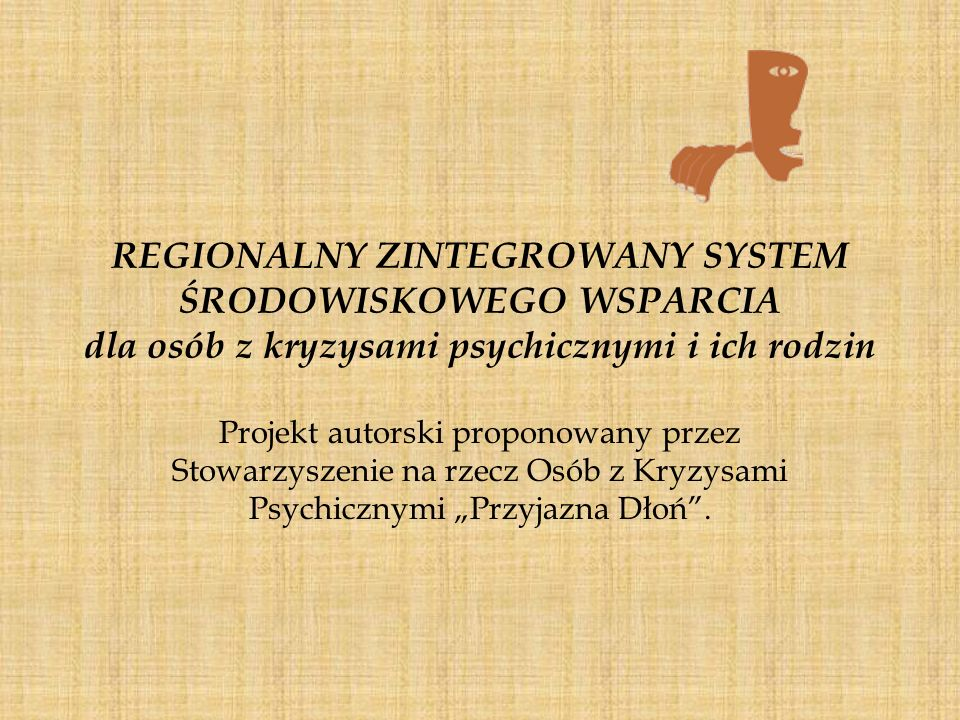 REGIONALNY ZINTEGROWANY SYSTEM ŚRODOWISKOWEGO WSPARCIA dla osób z kryzysami psychicznymi i ich rodzin Od około 10 lat tworzony jest na terenie Województwa Pomorskiego, przy współudziale Stowarzyszenia na rzecz osób z kryzysami psychicznymi Przyjazna Dłoń, MOPS Gdańsk, Pomorskiego Stowarzyszenia Managerów Lecznictwa Psychiatrycznego Zgoda, model Zintegrowanego Systemu Środowiskowego Wsparcia dla osób z zaburzeniami psychicznymi i ich rodzin.