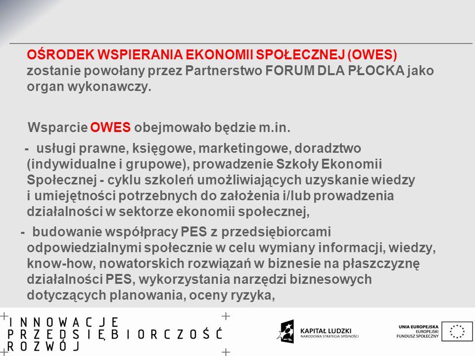 OŚRODEK WSPIERANIA EKONOMII SPOŁECZNEJ (OWES) zostanie powołany przez Partnerstwo FORUM DLA PŁOCKA jako organ wykonawczy. Wsparcie OWES obejmowało będ