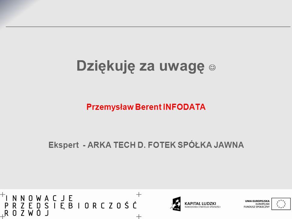 Dziękuję za uwagę Przemysław Berent INFODATA Ekspert - ARKA TECH D. FOTEK SPÓŁKA JAWNA 32,