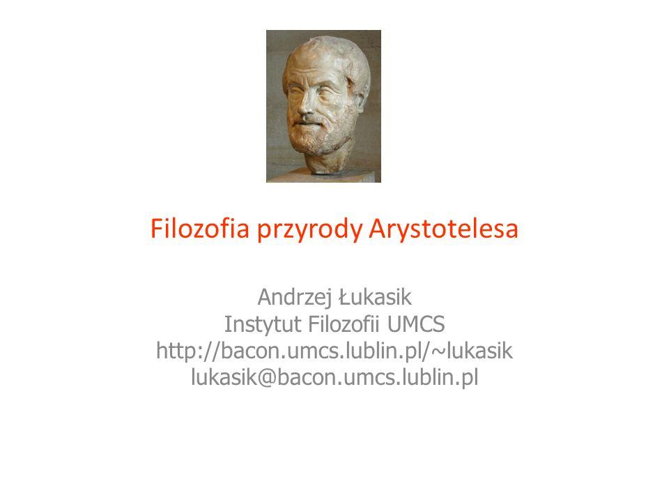 Filozofia przyrody Arystotelesa Andrzej Łukasik Instytut Filozofii UMCS http://bacon.umcs.lublin.pl/~lukasik lukasik@bacon.umcs.lublin.pl