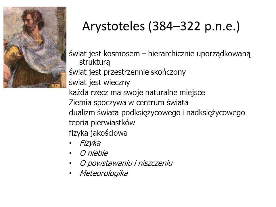 Arystoteles (384–322 p.n.e.) świat jest kosmosem – hierarchicznie uporządkowaną strukturą świat jest przestrzennie skończony świat jest wieczny każda