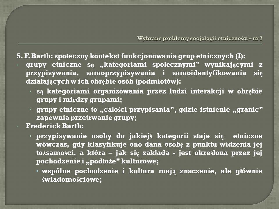 5. F. Barth: spo ł eczny kontekst funkcjonowania grup etnicznych (I): grupy etniczne s ą kategoriami spo ł ecznymi wynikaj ą cymi z przypisywania, sam