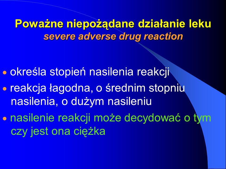 Poważne niepożądane działanie leku severe adverse drug reaction określa stopień nasilenia reakcji reakcja łagodna, o średnim stopniu nasilenia, o duży