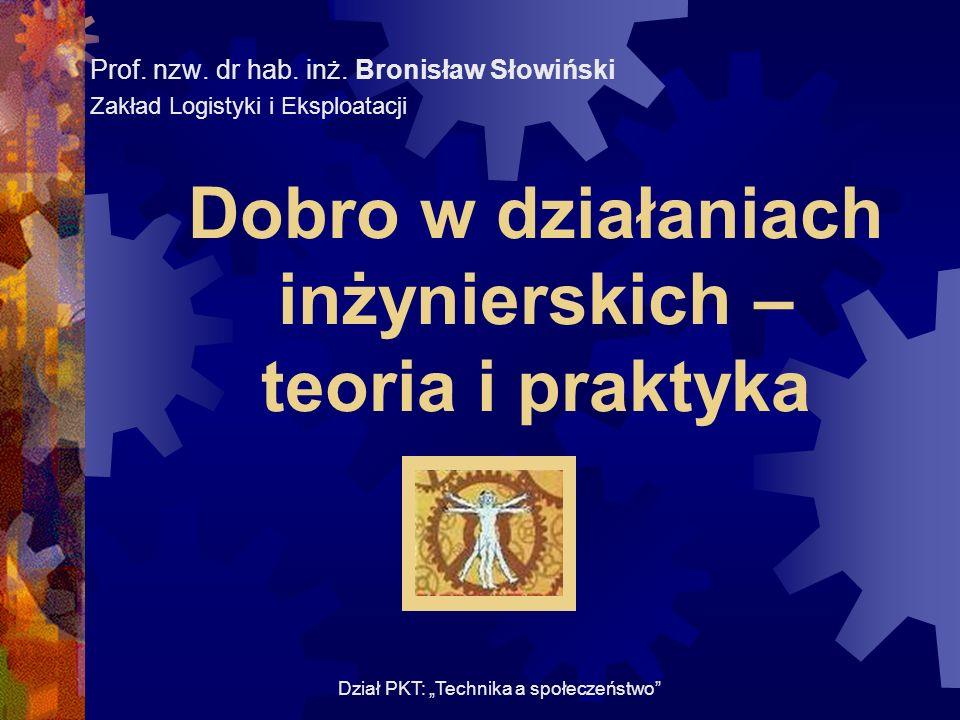 Dobro w działaniach inżynierskich – teoria i praktyka Prof. nzw. dr hab. inż. Bronisław Słowiński Zakład Logistyki i Eksploatacji Dział PKT: Technika