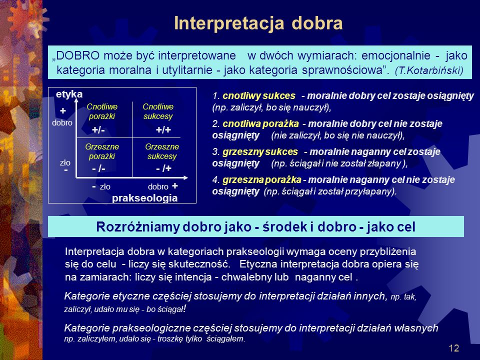 12 Interpretacja dobra Kategorie etyczne częściej stosujemy do interpretacji działań innych, np. tak, zaliczył, udało mu się - bo ściągał ! Kategorie