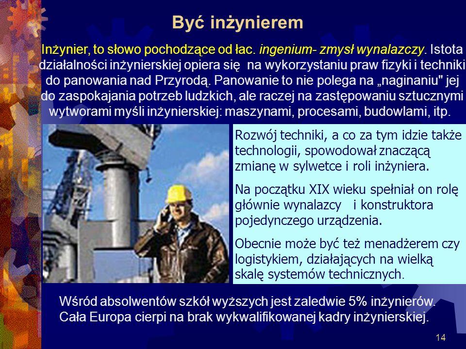 14 Być inżynierem Inżynier, to słowo pochodzące od łac. ingenium- zmysł wynalazczy. Istota działalności inżynierskiej opiera się na wykorzystaniu praw