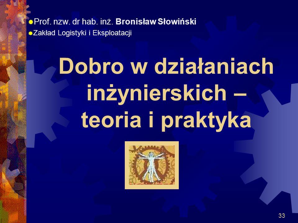 33 Dobro w działaniach inżynierskich – teoria i praktyka Prof. nzw. dr hab. inż. Bronisław Słowiński Zakład Logistyki i Eksploatacji
