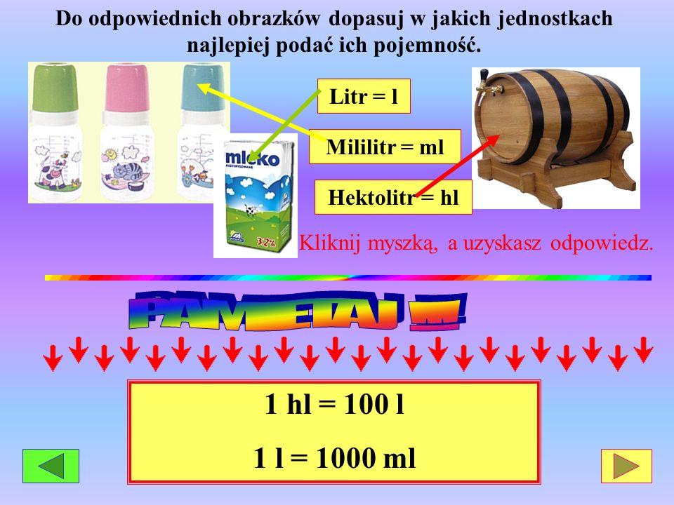 Litr = l Mililitr = ml Hektolitr = hl Do odpowiednich obrazków dopasuj w jakich jednostkach najlepiej podać ich pojemność. Kliknij myszką, a uzyskasz