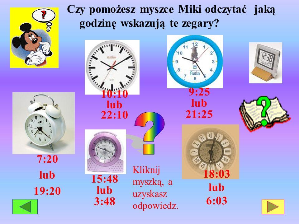 Czy pomożesz myszce Miki odczytać jaką godzinę wskazują te zegary? 7:20 lub 19:20 18:03 lub 6:03 Kliknij myszką, a uzyskasz odpowiedz. 10:10 lub 22:10