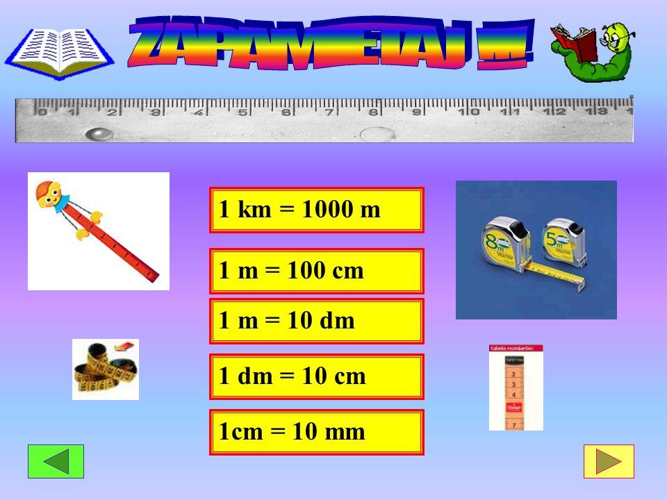 1 km = 1000 m 1 dm = 10 cm 1 m = 100 cm 1 m = 10 dm 1cm = 10 mm