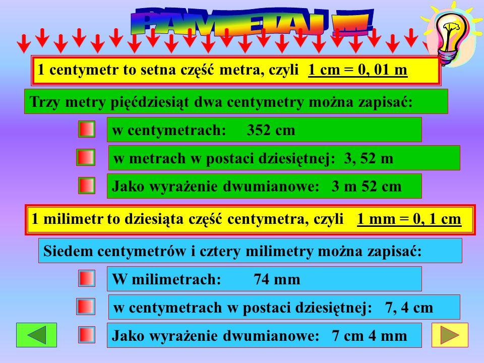 1 centymetr to setna część metra, czyli 1 cm = 0, 01 m Trzy metry pięćdziesiąt dwa centymetry można zapisać: w centymetrach: 352 cmJako wyrażenie dwum