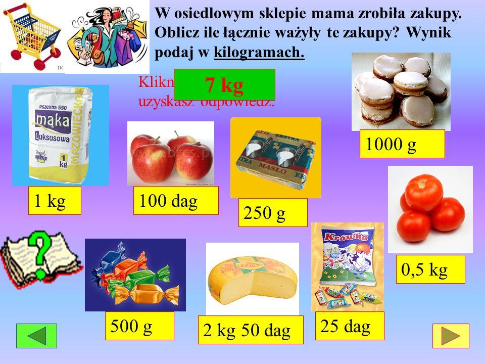 1 kg 250 g 0,5 kg 500 g2 kg 50 dag 25 dag 100 dag 1000 g W osiedlowym sklepie mama zrobiła zakupy. Oblicz ile łącznie ważyły te zakupy? Wynik podaj w